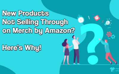 New Products Not Selling Through on Merch by Amazon? Here's Why!